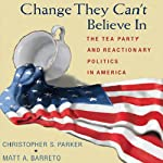 Change They Can't Believe In: The Tea Party and Reactionary Politics in America | Christopher S. Parker,Matt A. Barreto