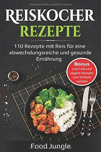 Reiskocher Rezepte  110 Rezepte Mit Reis Für Eine Abwechlungsreiche Und Gesunde Ernährung   Bonus  Low Carb Und Vegane Rezepte Zum Schlank Werden