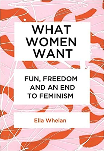 What Women Want: Fun, Freedom And An End To Feminism: Amazon.co.uk: Ella  Whelan: 9781925501476: Books