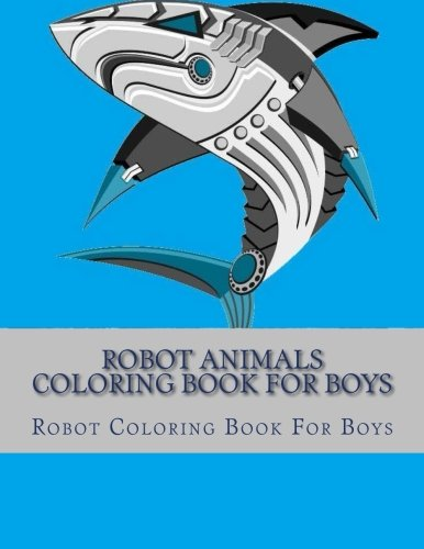 Robot Animals Coloring Book For Boys (Robot Coloring Book Ages 4-8, 9-12 Boys, Girls, and Everyone) pdf epub