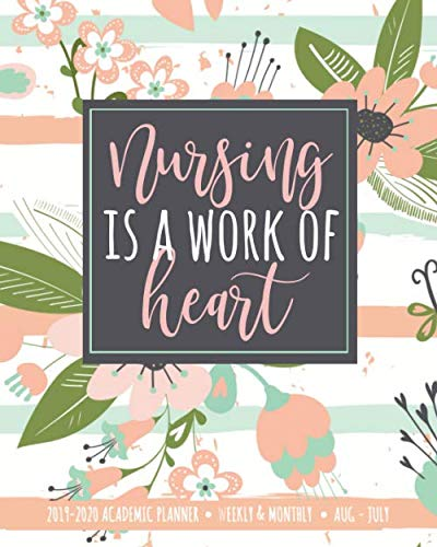 Nursing Is A Work Of Heart 2019-2020 Academic Planner Weekly & Monthly Aug-July: A Nurse Gift Book For Notes + Lists + Journaling | Pink Floral