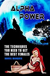 Alpha Power: The Techniques You Need to Get the Best Females