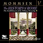 The History of Rome, Book 5: The Establlshment of the Military Monarchy | Theodor Mommsen,W. P. Dickson - translator
