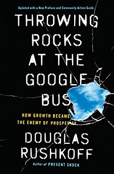 Throwing Rocks at the Google Bus: How Growth Became the Enemy of Prosperity by [Rushkoff, Douglas]