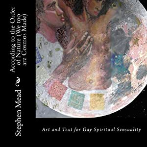 According to the Order of Nature (We too are Cosmos Made): Art and Text for Gay Spiritual Sensuality