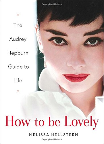 How to be Lovely: The Audrey Hepburn Way of Life (How To Be A Celebrity)