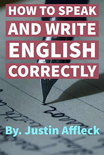 HOW TO SPEAK AND WRITE ENGLISH CORRECTLY: REQUIREMENTS OF SPEECH Vocabulary–Parts of Speech–Requisites (English Edition)