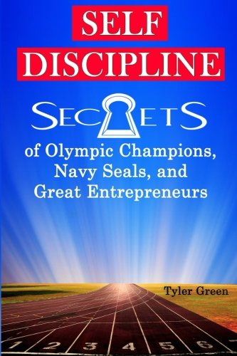 Self-Discipline: Secrets of Olympic Champions, Navy Seals, and Great Entrepreneurs