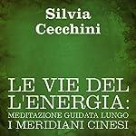 Le vie dell'energia [The Way of Energy]: Meditazione guidata lungo i meridiani cinesi | Silvia Cecchini