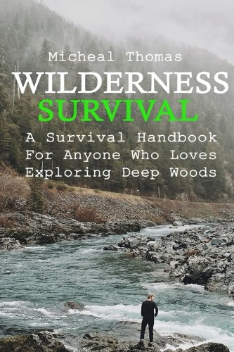 Wilderness Survival: A Survival Handbook For Anyone Who Loves Exploring Deep Woods: (+ Bonus Part About Wise Prepping)(Prepper's Guide, Survival Guide, Alternative Medicine, Emergency)
