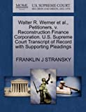 Walter R. Werner et Al. , Petitioners, V. Reconstruction Finance Corporation. U. S. Supreme Court Transcript of Record with Supporting Pleadings, Franklin J. Stransky, 1270302213