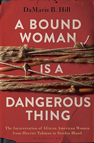 A Bound Woman Is a Dangerous Thing: The Incarceration of African American Women from Harriet Tubman to Sandra Bland (English Edition)