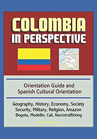 Colombia in Perspective - Orientation Guide and Spanish Cultural Orientation: Geography, History, Economy, Society, Security, Military, Religion, Amazon, Bogota, Medellin, Cali, (Cultural Defense)
