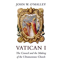 Vatican I: The Council and the Making of the Ultramontane Church