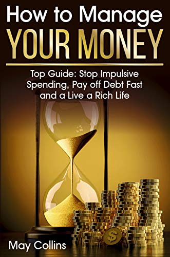 How to Manage Your Money: Top Guide: Stop Impulsive Spending, Pay off Debt Fast and a Live a Rich Life by [Collins, May]