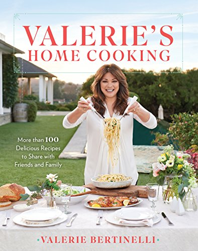 Valerie's Home Cooking : More than 100 Delicious Recipes to Share with Friends and Family by Valerie Bertinelli