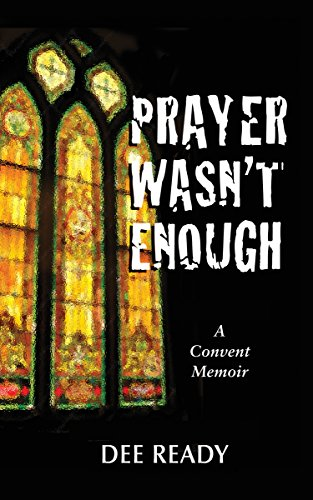 Prayer Wasn't Enough: A Convent Memoir by [Ready, Dee]