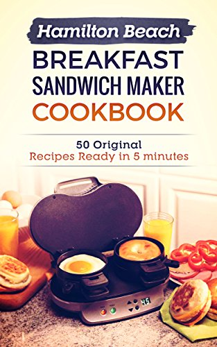 Hamilton Beach Breakfast Sandwich Maker Cookbook: 50 Original Recipes Ready In 5 Minutes by Kirstie Waugh