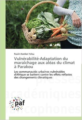 Lire un Vulnérabilité-Adaptation du maraîchage aux aléas du climat à Parakou: Les communautés urbaines vulnérables d'Afrique se battent contre les effets néfastes des changements climatiques pdf