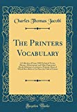 img - for The Printers Vocabulary: A Collection of Some 2500 Technical Terms, Phrases, Abbreviations and Other Expressions Mostly Relating to Letterpress ... Since the Time of Caxton (Classic Reprint) book / textbook / text book