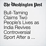 Bull-Taming Claims Two People's Lives as India Revives Controversial Sport After a Two-Year Ban | Rama Lakshmi