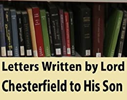 lord chesterfield letter to his son Lord chesterfield's letter to charles ii,  his first encounter was a duel with lord st john and his second with the son of major general edward whalley.