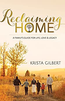 Reclaiming Home: The Family's Guide for Life, Love and Legacy by [Gilbert, Krista]