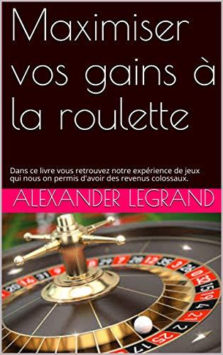 Maximisez vos gains à la roulette: Dans ce livre vous retrouvez notre expérience de jeux qui nous on permis d'avoir des revenus colossaux. (French Edition)