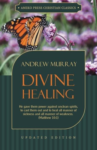 Divine Healing: He gave them power against unclean spirits, to cast them out and to heal all manner of sickness and all manner of weakness ? Matthew 10:1 (Murray Updated Classics)