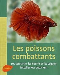 Les poissons combattants : Les connaître, les nourrir et les soigner. Intaller leur aquarium par Renaud Lacroix