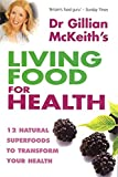 Dr. Gillian Mckeith's Living Food For Health: 12 natural superfoods to transform your health