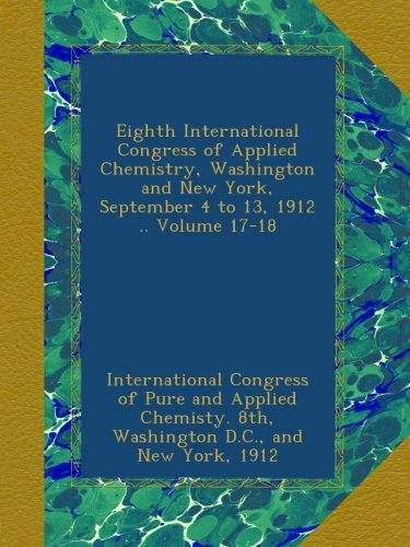 Download Eighth International Congress of Applied Chemistry, Washington and New York, September 4 to 13, 1912 .. Volume 17-18 pdf epub