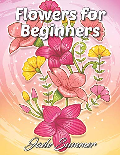 (Flowers for Beginners: An Adult Coloring Book with Fun, Easy, and Relaxing Coloring)