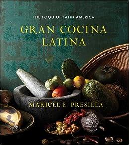 Gran Cocina Latina The Food Of Latin America Presilla Maricel E