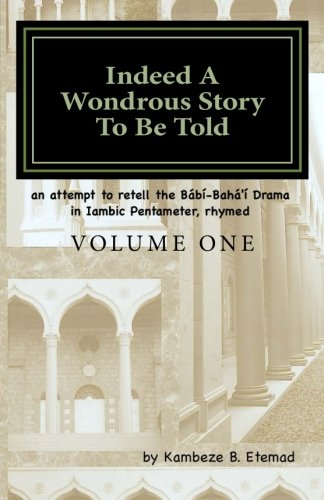 Indeed A Wondrous Story To Be Told, Volume One: an attempt to retell the Bábí-Bahá'í Drama in Iambic Pentameter, rhymed