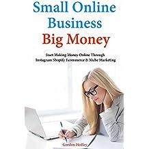 Small Online Business, Big Money: Start Making Money Online Through  Instagram Shopify Ecommerce & Niche Marketing