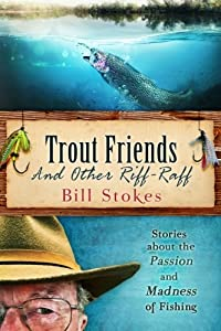 Trout Friends and other Riff-Raff: Stories about the Passion and Madness of Fishing