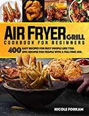 Air Fryer Grill Cookbook for Beginners: Over 400 Easy Recipes For Busy Women and Men Like You. EPIC MEALS FOR