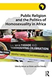 Public Religion and the Politics of Homosexuality in Africa (Religion in Modern Africa)