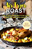 Air Fryer Roast: Top 25 Airfryer Recipes To Fry, Bake, Roast And Grill With Less Fat