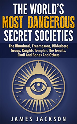 The World's Most Dangerous Secret Societies: The Illuminati, Freemasons, Bilderberg Group, Knights Templar, The Jesuits, Skull And Bones And Others by [Jackson, James]