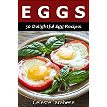 Egg Recipes: 50 Delightful Egg Recipes for Your Everyday Meals: Egg Cookbook, Egg Recipe Book, Best Egg Recipes, Delicious Egg Recipes, Frittata, Quiche, Omelette Recipes and More!