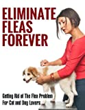Eliminate Fleas Forever: Getting Rid of The Flea Problem for Cat and Dog Lovers (fleas, pest control, pests, animal disease, house cleaning, cleaning and organizing, grime Book 1)