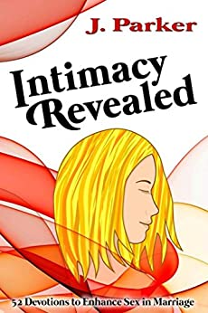 Intimacy Revealed: 52 Devotions to Enhance Sex in Marriage by [Parker, J.]