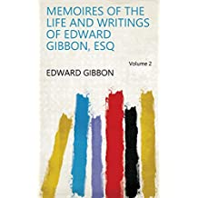 Memoires of the Life and Writings of Edward Gibbon, Esq Volume 2