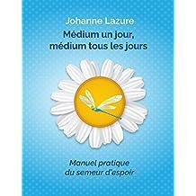 Médium un jour, médium tous les jours: Manuel pratique du semeur d'espoir (French Edition)