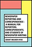 Newspaper Reporting and Correspondence : A Manual for Reporters, Correspondents, and Students of Newspaper Writing