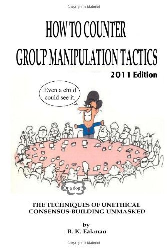 By B. K. Eakman How to Counter Group Manipulation Tactics: The Techniques of Unethical Consensus-Building Unmasked (Revised) [Paperback]