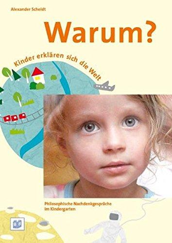 Warum? Kinder erklären sich die Welt. Philosophische Nachdenkgespräche im Kindergarten