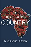 A Developing Country, B. David Peck, 1458206335